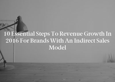 10 Essential Steps to Revenue Growth in 2016 for Brands With an Indirect Sales Model