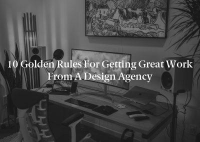 10 Golden Rules for Getting Great Work From a Design Agency