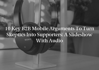 10 Key B2B Mobile Arguments to Turn Skeptics Into Supporters: A Slideshow With Audio