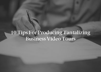 10 Tips for Producing Tantalizing Business Video Tours