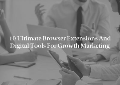 10 Ultimate Browser Extensions and Digital Tools for Growth Marketing