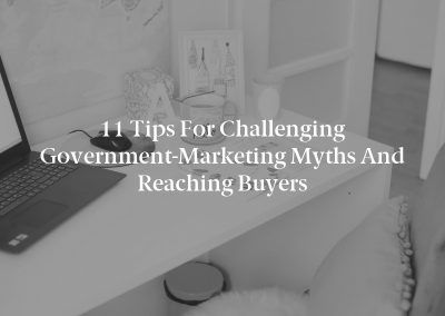 11 Tips for Challenging Government-Marketing Myths and Reaching Buyers