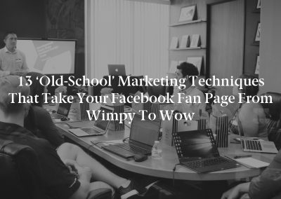 13 'Old-School' Marketing Techniques That Take Your Facebook Fan Page From Wimpy to Wow