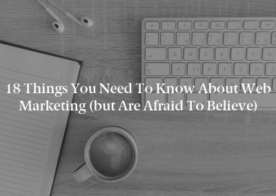 18 Things You Need to Know About Web Marketing (but Are Afraid to Believe)