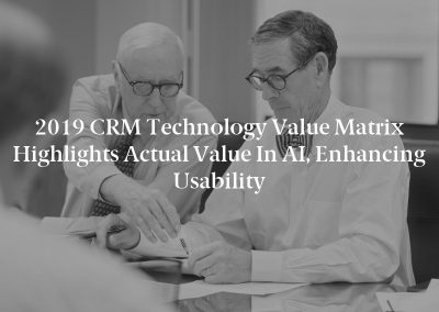 2019 CRM Technology Value Matrix Highlights Actual Value in AI, Enhancing Usability