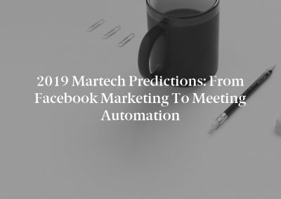 2019 Martech Predictions: From Facebook Marketing to Meeting Automation