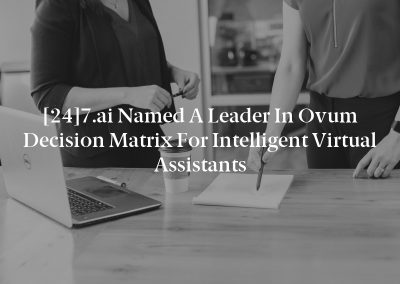 [24]7.ai Named a Leader in Ovum Decision Matrix for Intelligent Virtual Assistants