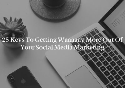 25 Keys to Getting Waaaaay More Out of Your Social Media Marketing