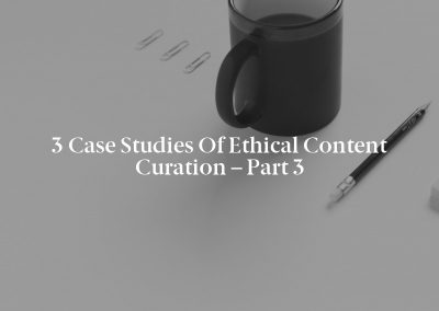 3 Case Studies of Ethical Content Curation – Part 3
