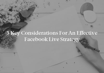 3 Key Considerations for an Effective Facebook Live Strategy