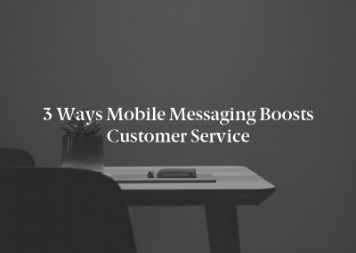 3 Ways Mobile Messaging Boosts Customer Service