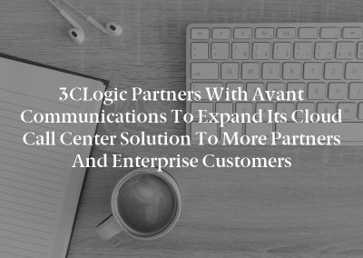 3CLogic Partners With Avant Communications to Expand Its Cloud Call Center Solution to More Partners and Enterprise Customers
