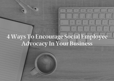 4 Ways to Encourage Social Employee Advocacy in Your Business