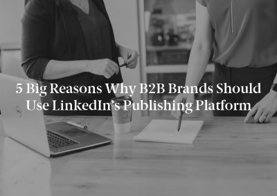 5 Big Reasons Why B2B Brands Should Use LinkedIn's Publishing Platform