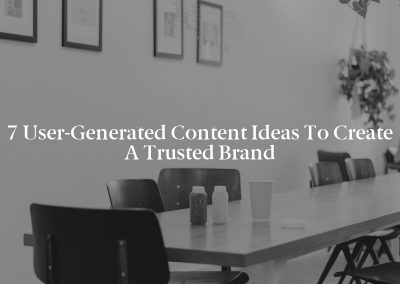 7 User-Generated Content Ideas to Create a Trusted Brand