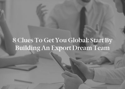 8 Clues To Get You Global: Start By Building An Export Dream Team