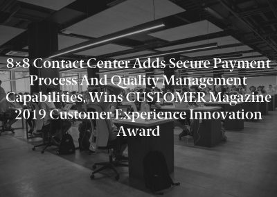 8×8 Contact Center Adds Secure Payment Process and Quality Management Capabilities, Wins CUSTOMER Magazine 2019 Customer Experience Innovation Award