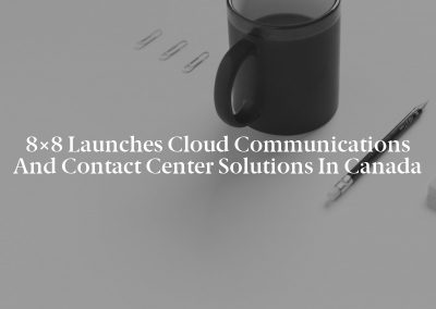 8×8 Launches Cloud Communications and Contact Center Solutions in Canada