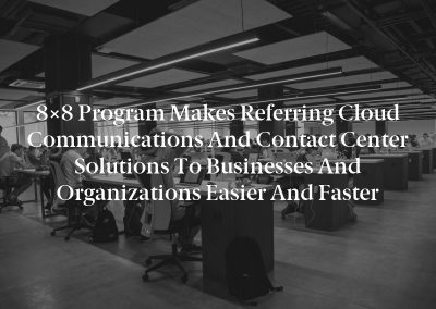 8×8 Program Makes Referring Cloud Communications and Contact Center Solutions to Businesses and Organizations Easier and Faster