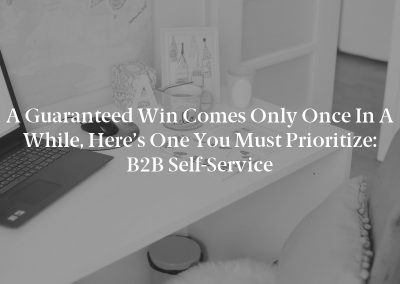 A Guaranteed Win Comes Only Once in a While, Here's One You Must Prioritize: B2B Self-Service