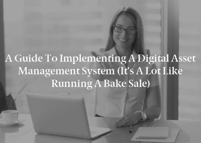 A Guide to Implementing a Digital Asset Management System (It's a Lot Like Running a Bake Sale)
