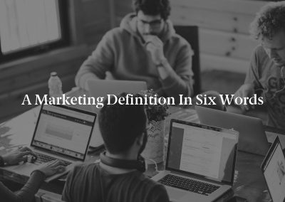 A Marketing Definition in Six Words