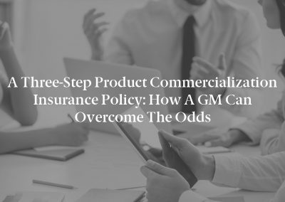 A Three-Step Product Commercialization Insurance Policy: How a GM Can Overcome the Odds