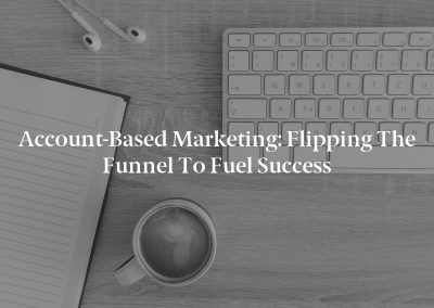 Account-Based Marketing: Flipping the Funnel to Fuel Success
