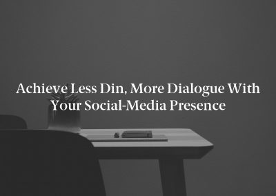 Achieve Less Din, More Dialogue With Your Social-Media Presence