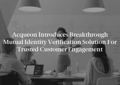 Acqueon Introduces Breakthrough Mutual Identity Verification Solution for Trusted Customer Engagement