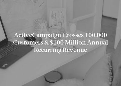 ActiveCampaign Crosses 100,000 Customers & $100 Million Annual Recurring Revenue