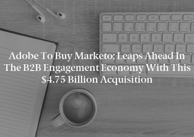 Adobe to Buy Marketo; Leaps Ahead in the B2B Engagement Economy with this $4.75 Billion Acquisition
