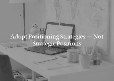 Adopt Positioning Strategies — Not Strategic Positions