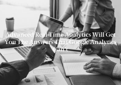 Advanced Real-Time Analytics Will Get You the Answers That Google Analytics Can't
