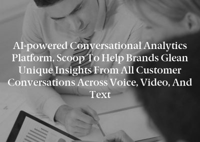AI-powered Conversational Analytics Platform, Scoop to Help Brands Glean Unique Insights From all Customer Conversations Across Voice, Video, and Text