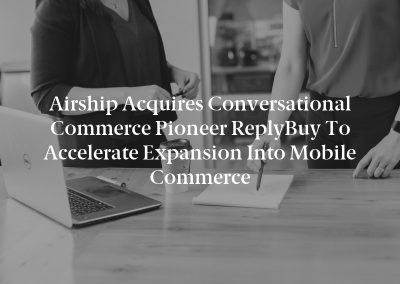 Airship Acquires Conversational Commerce Pioneer ReplyBuy to Accelerate Expansion Into Mobile Commerce