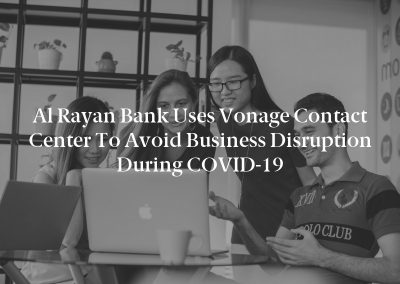 Al Rayan Bank Uses Vonage Contact Center to Avoid Business Disruption During COVID-19