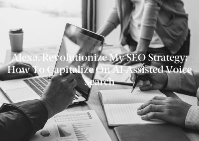 Alexa, Revolutionize My SEO Strategy: How to Capitalize on AI-Assisted Voice Search