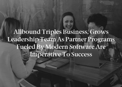 Allbound Triples Business, Grows Leadership Team as Partner Programs Fueled by Modern Software Are Imperative to Success