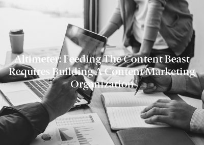 Altimeter: Feeding the Content Beast requires building a Content Marketing Organization