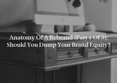 Anatomy of a Rebrand (Part 1 of 3): Should You Dump Your Brand Equity?