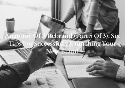Anatomy of a Rebrand (Part 3 of 3): Six Tips for Successfully Launching Your New Brand