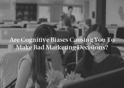 Are Cognitive Biases Causing You to Make Bad Marketing Decisions?