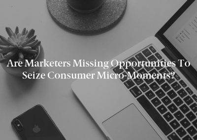 Are Marketers Missing Opportunities to Seize Consumer Micro-Moments?