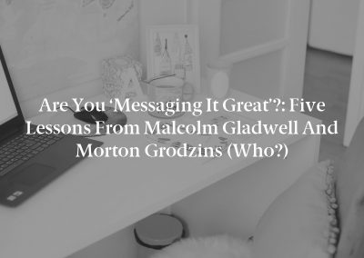Are You 'Messaging It Great'?: Five Lessons From Malcolm Gladwell and Morton Grodzins (Who?)