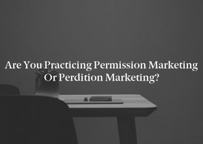 Are you Practicing Permission Marketing or Perdition Marketing?