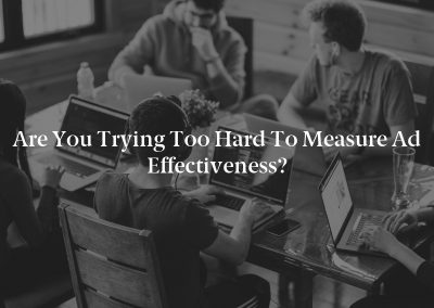 Are You Trying Too Hard To Measure Ad Effectiveness?