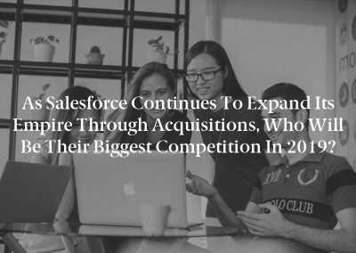 As Salesforce Continues to Expand Its Empire Through Acquisitions, Who Will Be Their Biggest Competition in 2019?