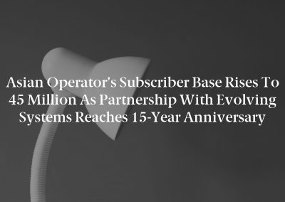 Asian Operator's Subscriber Base Rises to 45 Million as Partnership with Evolving Systems Reaches 15-Year Anniversary