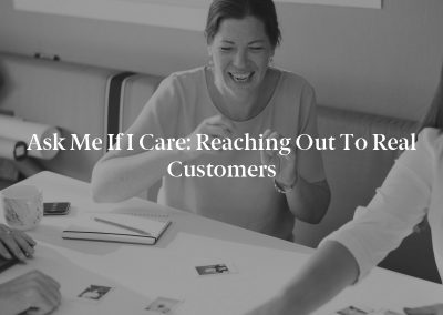 Ask Me If I Care: Reaching Out to Real Customers